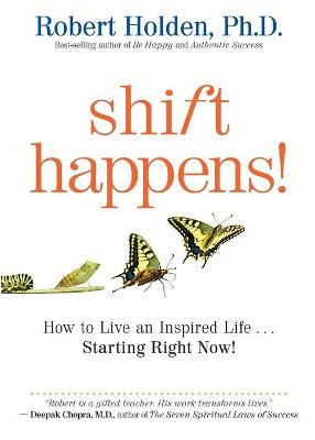 Shift Happens: How to Live an Inspired Life ... Starting Right Now! by Robert Holden