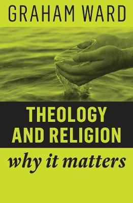 Theology and Religion: Why It Matters by Graham Ward