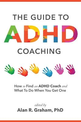 The Guide to ADHD Coaching: How to Find an ADHD Coach and What To Do When You Get One by Alan R Graham