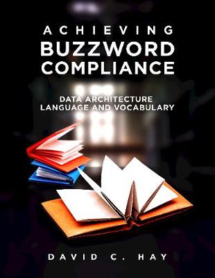 Achieving Buzzword Compliance: Data Architecture Language and Vocabulary by David C Hay