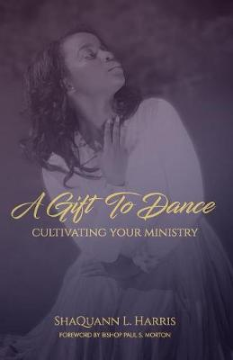 A Gift To Dance: Cultivating Your Ministry by Shaquann L Harris