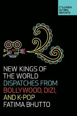 New Kings of the World: Dispatches from Bollywood, Dizi, and K-Pop by Fatima Bhutto