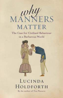 Why Manners Matter: The Case for Civilized Behaviour in a Barbarous World by Lucinda Holdforth