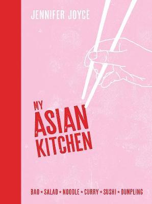 My Asian Kitchen: Bao*Salad*Noodle*Curry*Sushi*Dumpling* by Jennifer Joyce