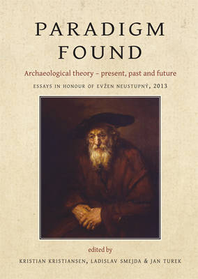 Paradigm Found: Archaeological Theory - Present, Past and Future. Essays in Honour of Evzen Neustupny by Kristian Kristiansen
