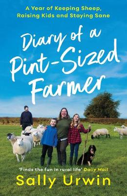 Diary of a Pint-Sized Farmer: A Year of Keeping Sheep, Raising Kids and Staying Sane by Sally Urwin