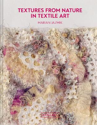 Textures from Nature in Textile Art: Natural inspiration for mixed-media and textile artists by Marian Jazmik