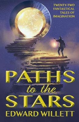 Paths to the Stars: Twenty-Two Fantastical Tales of Imagination by Edward Willett