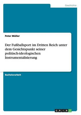 Der Fu ballsport Im Dritten Reich Unter Dem Gesichtspunkt Seiner Politisch-Ideologischen Instrumentalisierung by Peter Muller