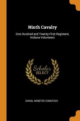 Ninth Cavalry: One Hundred and Twenty-First Regiment, Indiana Volunteers by Daniel Webster Comstock