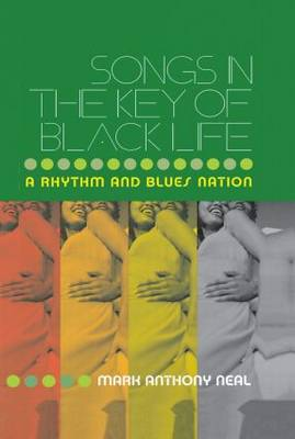 Songs in the Key of Black Life by Mark Anthony Neal