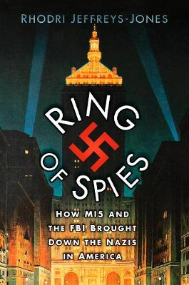 The Ring of Spies: How MI5 and the FBI Brought Down the Nazis in America by Rhodri Jeffreys-Jones