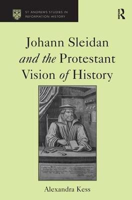 Johann Sleidan and the Protestant Vision of History by Alexandra Kess
