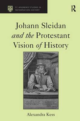 Johann Sleidan and the Protestant Vision of History by Alexandra Kess
