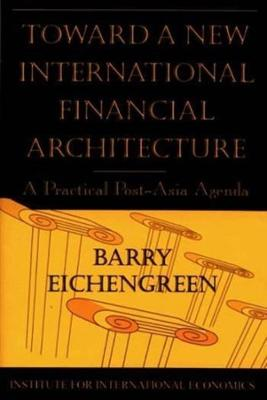 Toward a New International Financial Architecture - A Practical Post-Asia Agenda by Barry Eichengreen