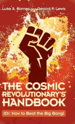 The Cosmic Revolutionary's Handbook: (Or: How to Beat the Big Bang) by Luke A. Barnes