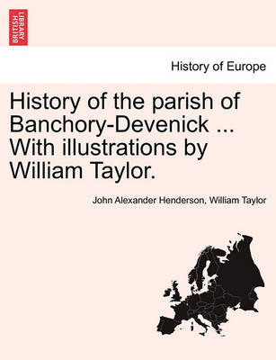 History of the Parish of Banchory-Devenick ... with Illustrations by William Taylor. by John Alexander Henderson
