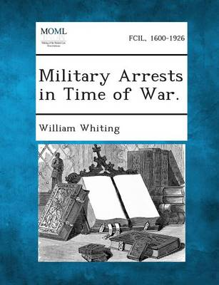 Military Arrests in Time of War. by Dr William Whiting
