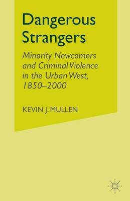 Dangerous Strangers: Minority Newcomers and Criminal Violence in the Urban West, 1850-2000: 2005 by K. Mullen