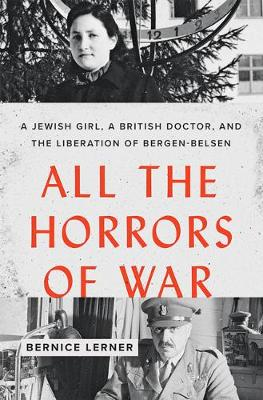 All the Horrors of War: A Jewish Girl, a British Doctor, and the Liberation of Bergen-Belsen by Bernice Lerner