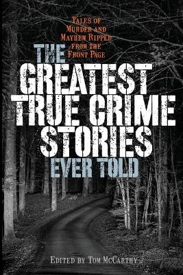 The Greatest True Crime Stories Ever Told: Tales of Murder and Mayhem Ripped from the Front Page by Tom McCarthy