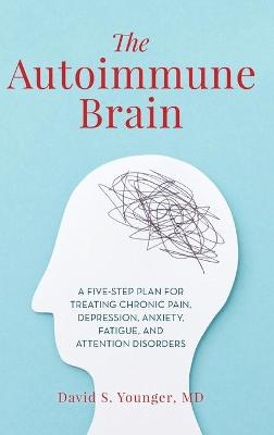 The Autoimmune Brain: A Five-Step Plan for Treating Chronic Pain, Depression, Anxiety, Fatigue, and Attention Disorders book