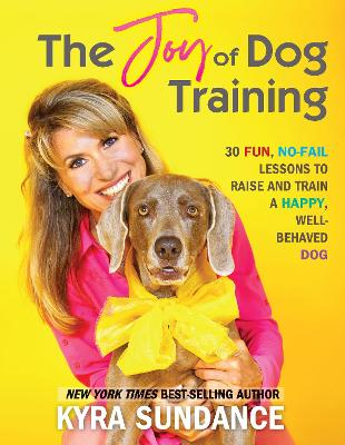 The Joy of Dog Training: 30 Fun, No-Fail Lessons to Raise and Train a Happy, Well-Behaved Dog: Volume 9 by Kyra Sundance