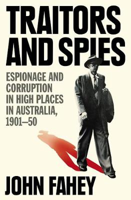Traitors and Spies: Espionage and corruption in high places in Australia, 1901-50 by John Fahey