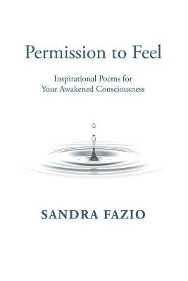 Permission to Feel: Inspirational Poems for Your Awakened Consciousness by Sandra Fazio