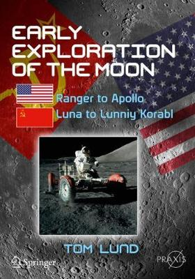 Early Exploration of the Moon: Ranger to Apollo, Luna to Lunniy Korabl by Tom Lund