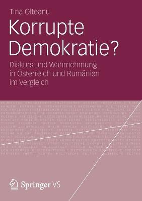 Korrupte Demokratie?: Diskurs Und Wahrnehmung in OEsterreich Und Rumanien Im Vergleich by Tina Olteanu