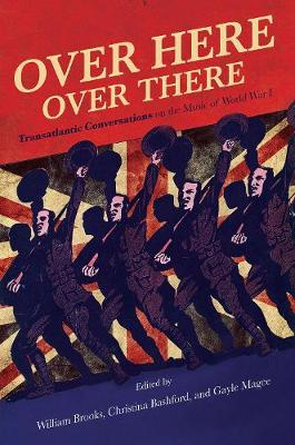 Over Here, Over There: Transatlantic Conversations on the Music of World War I by William Brooks