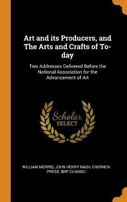 Art and Its Producers, and the Arts and Crafts of To-Day: Two Addresses Delivered Before the National Association for the Advancement of Art book