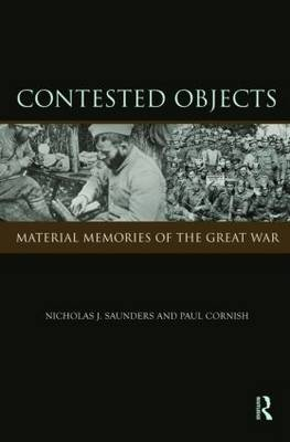 Contested Objects: Material Memories of the Great War by Nicholas J. Saunders