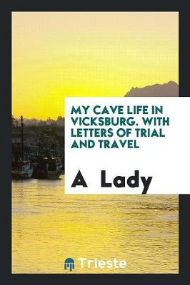 My Cave Life in Vicksburg. with Letters of Trial and Travel by A Lady