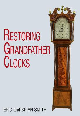 Restoring Grandfather Clocks by ,Eric Smith