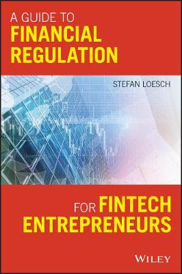A Guide to Financial Regulation for Fintech Entrepreneurs by Stefan Loesch