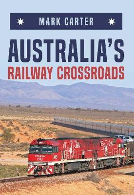 Australia's Railway Crossroads by Mark Carter