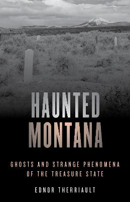 Haunted Montana: Ghosts and Strange Phenomena of the Treasure State by Ednor Therriault