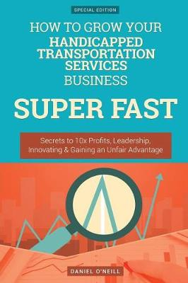 How to Grow Your Handicapped Transportation Services Business Super Fast by Daniel O'Neill