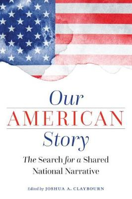 Our American Story: The Search for a Shared National Narrative by Joshua Claybourn