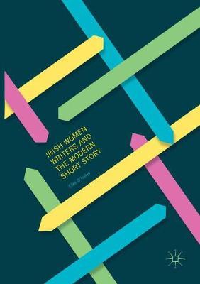 Irish Women Writers and the Modern Short Story by Elke D'hoker