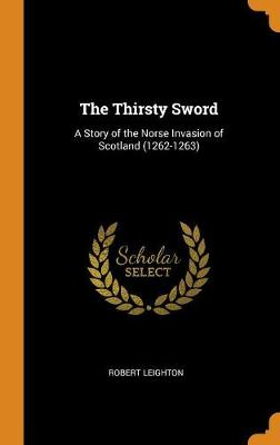 The Thirsty Sword: A Story of the Norse Invasion of Scotland (1262-1263) by Robert Leighton