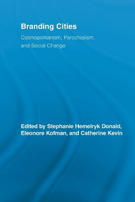 Branding Cities: Cosmopolitanism, Parochialism, and Social Change by Stephanie Hemelryk Donald