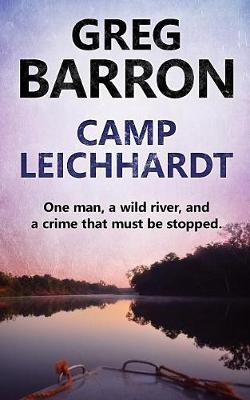 Camp Leichhardt: One Man, a Wild River, and a Crime That Must Be Stopped. by Greg Barron