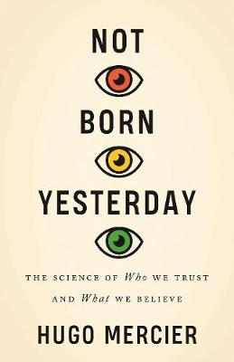 Not Born Yesterday: The Science of Who We Trust and What We Believe by Hugo Mercier