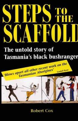 Steps to the Scaffold: The Untold Story of Tasmania Black Bushrangers by Robert Cox
