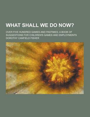 What Shall We Do Now?; Over Five Hundred Games and Pastimes; A Book of Suggestions for Children's Games and Employments by Dorothy Canfield Fisher