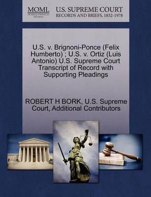 U.S. V. Brignoni-Ponce (Felix Humberto); U.S. V. Ortiz (Luis Antonio) U.S. Supreme Court Transcript of Record with Supporting Pleadings by Robert H Bork