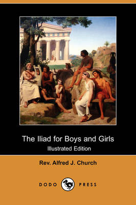 Iliad for Boys and Girls (Illustrated Edition) (Dodo Press) by Rev Alfred J Church